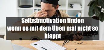 Selbstmotivation finden – wenn es mit dem Üben mal nicht so klappt