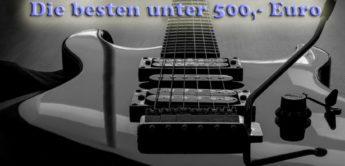 Feature: Die besten E-Gitarren unter 500,- Euro