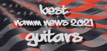 Die besten NAMM NEWS 2021 für Gitarre & Bass