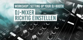 DJ Workshop: DJ-Mixer richtig einstellen